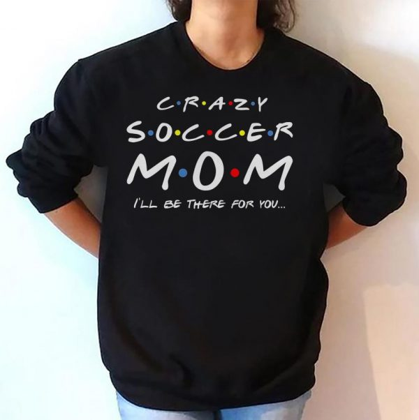 Crazy soccer mom I'll be there for you shirt
