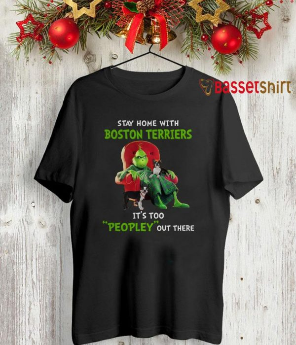 Grinch stay home with Boston Terriers it's too peopley outside shirt