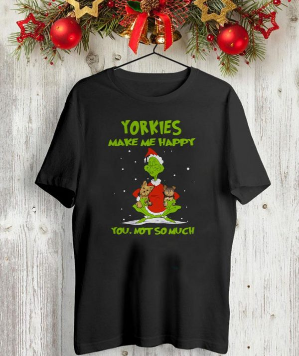 Yorkies make me happy you not so much Grinch shirt