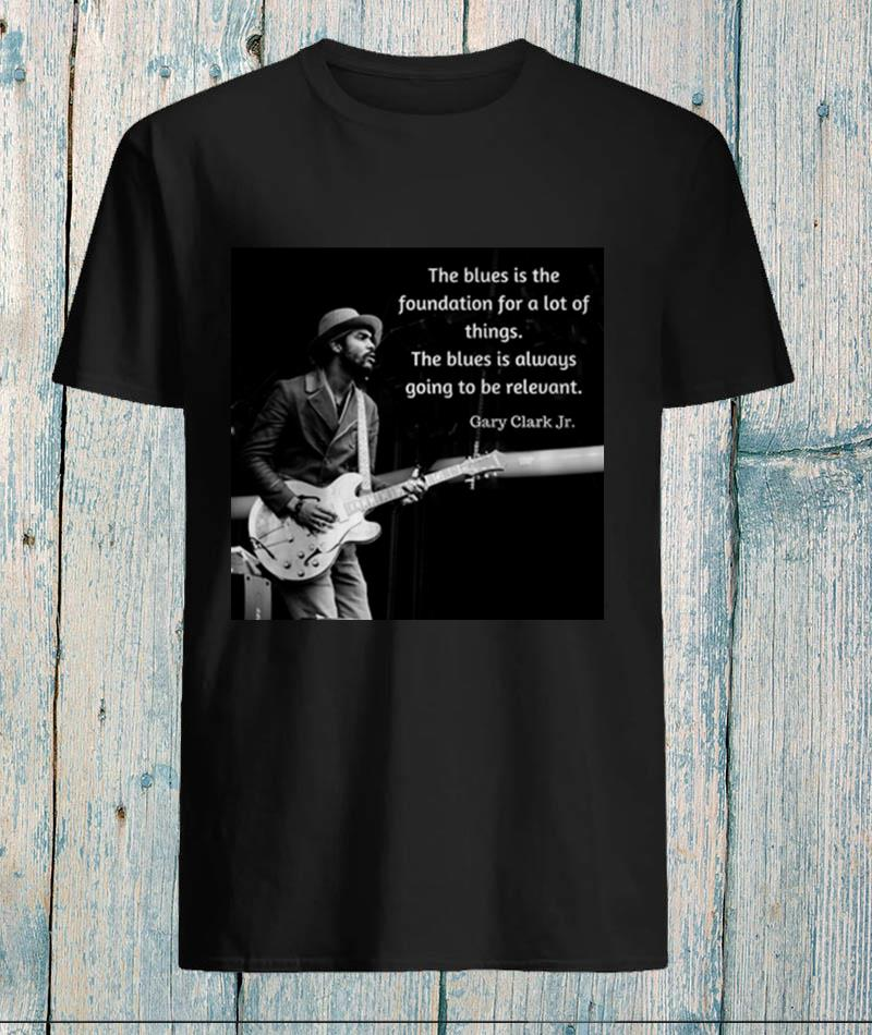 Gary Clark Jr the blues is the foundation for a lot of things unisex-shirt