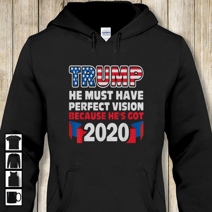 Trump he must have perfect vision because hes got 2020 hoodie-shirt