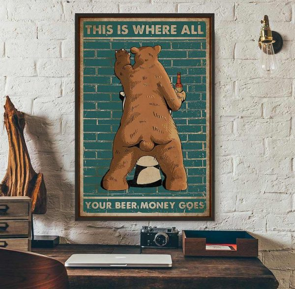 Bear this is where all your beer money goes poster