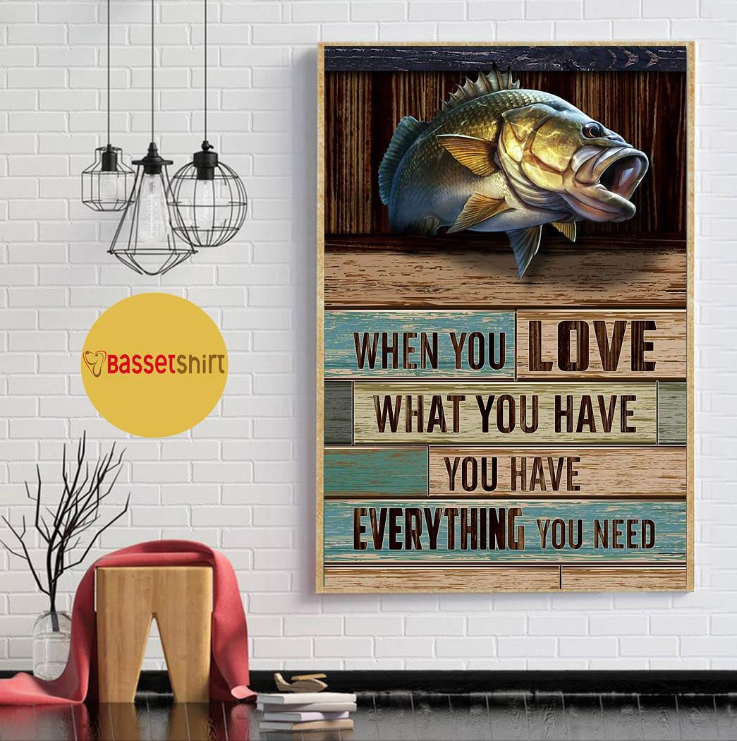 Fishing when you love what you have you have everything you need poster